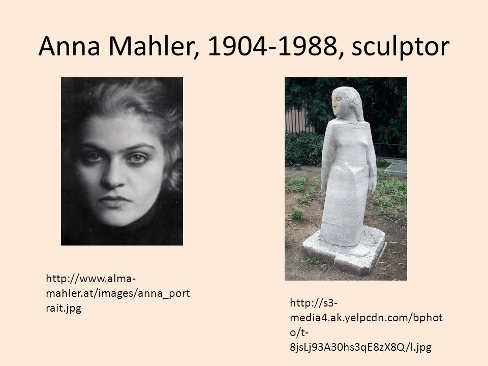 Anna Mahler, 1904-1988, sculptor http://www.alma- mahler.at/images/anna_port rait.jpg http://s3- media4.ak.yelpcdn.com/bphot o/t- 8jsLj93A30hs3qE8zX8Q