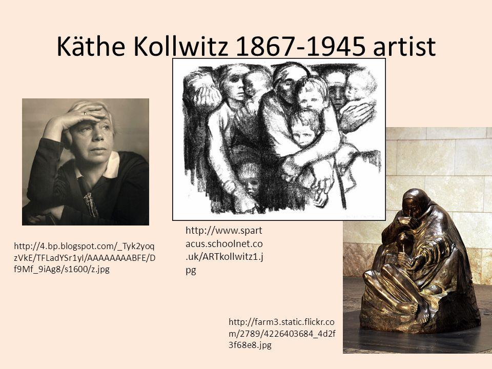 Käthe Kollwitz 1867-1945 artist http://www.spart acus.schoolnet.co.uk/ARTkollwitz1.j pg http://4.bp.blogspot.com/_Tyk2yoq zVkE/TFLadYSr1yI/AAAAAAAABFE