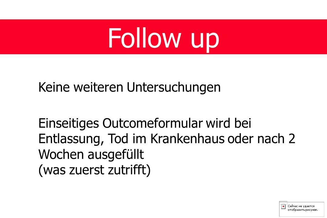 Follow up Keine weiteren Untersuchungen Einseitiges Outcomeformular wird bei Entlassung, Tod im Krankenhaus oder nach 2 Wochen ausgefüllt (was zuerst zutrifft)