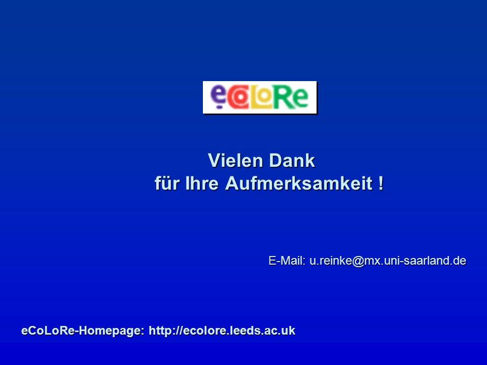 Vielen Dank für Ihre Aufmerksamkeit ! E-Mail: u.reinke@mx.uni-saarland.de eCoLoRe-Homepage: http://ecolore.leeds.ac.uk