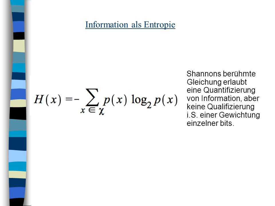 Information als Entropie Shannons berühmte Gleichung erlaubt eine Quantifizierung von Information, aber keine Qualifizierung i.S. einer Gewichtung ein