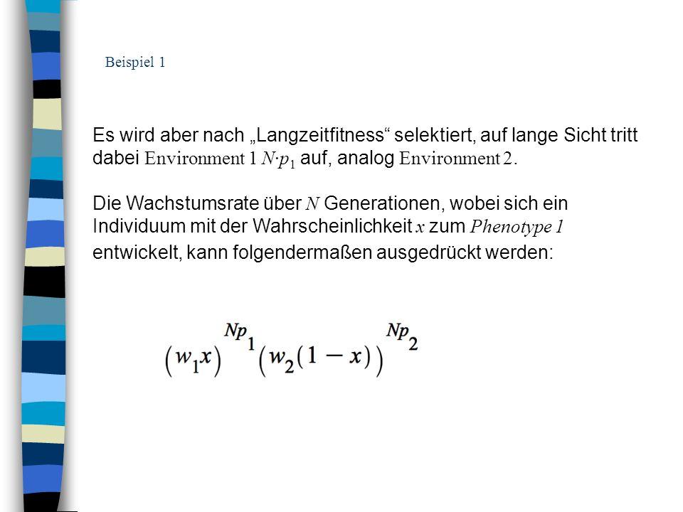 Beispiel 1 Es wird aber nach Langzeitfitness selektiert, auf lange Sicht tritt dabei Environment 1 N·p 1 auf, analog Environment 2. Die Wachstumsrate