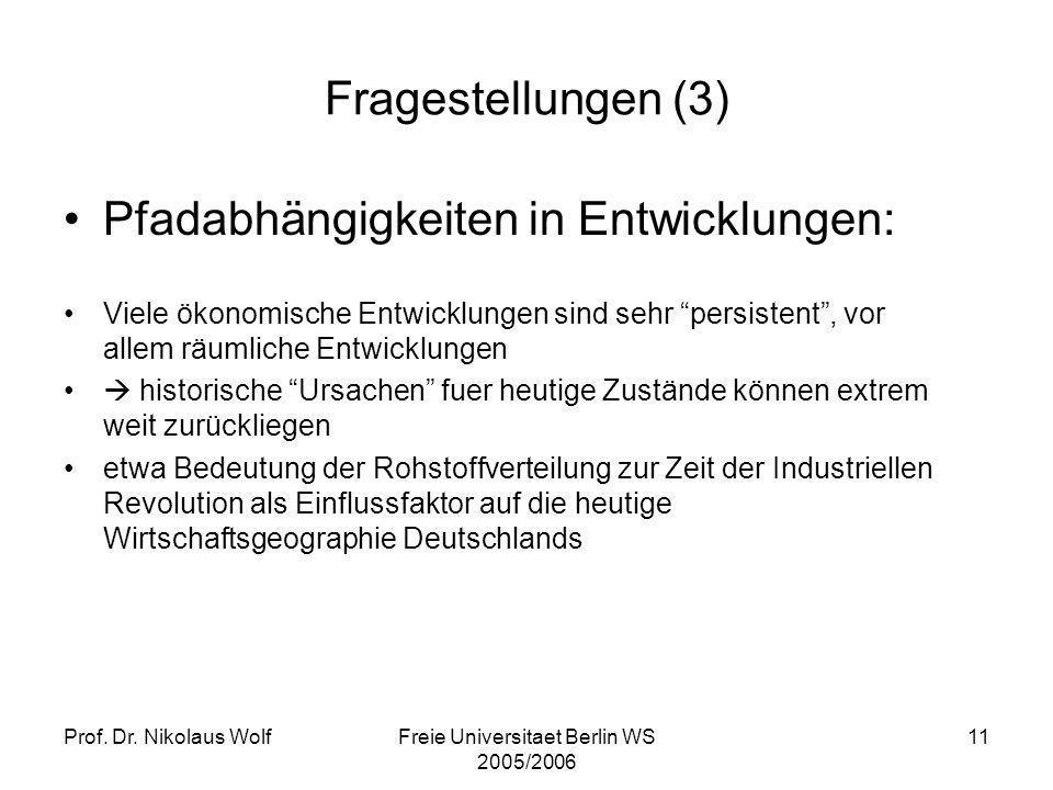 Prof. Dr. Nikolaus WolfFreie Universitaet Berlin WS 2005/2006 11 Fragestellungen (3) Pfadabhängigkeiten in Entwicklungen: Viele ökonomische Entwicklun
