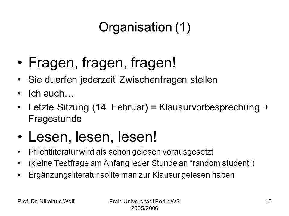 Prof. Dr. Nikolaus WolfFreie Universitaet Berlin WS 2005/2006 15 Organisation (1) Fragen, fragen, fragen! Sie duerfen jederzeit Zwischenfragen stellen