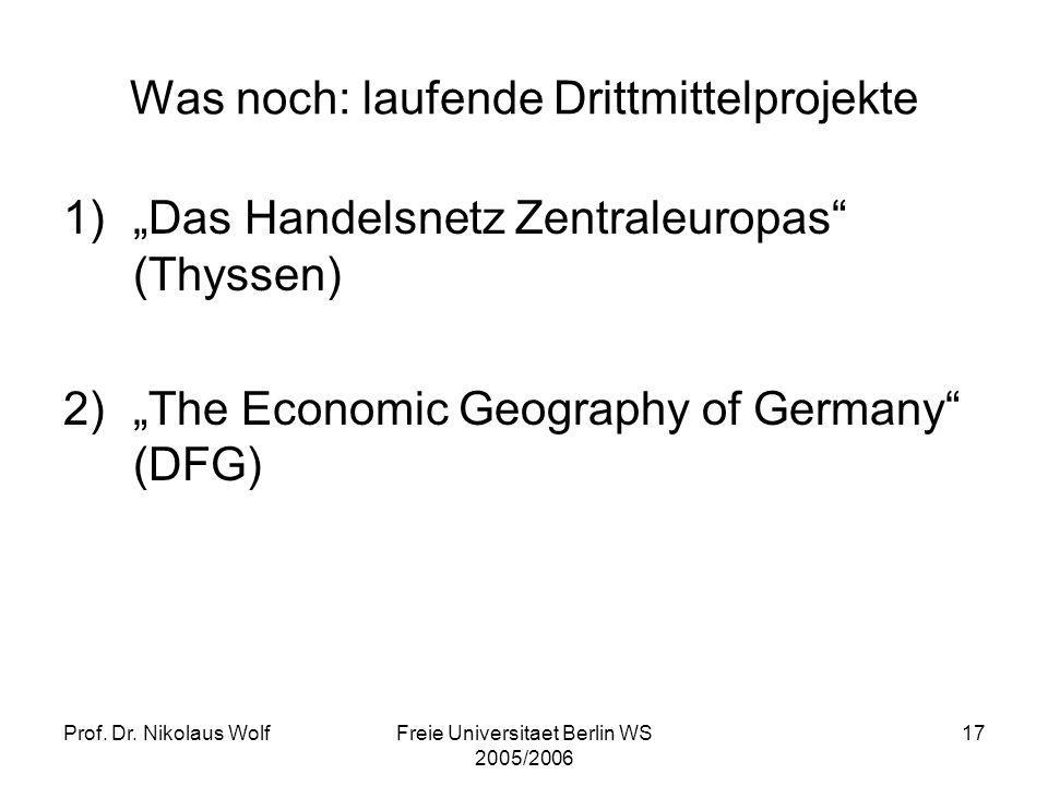Prof. Dr. Nikolaus WolfFreie Universitaet Berlin WS 2005/2006 17 Was noch: laufende Drittmittelprojekte 1)Das Handelsnetz Zentraleuropas (Thyssen) 2)T