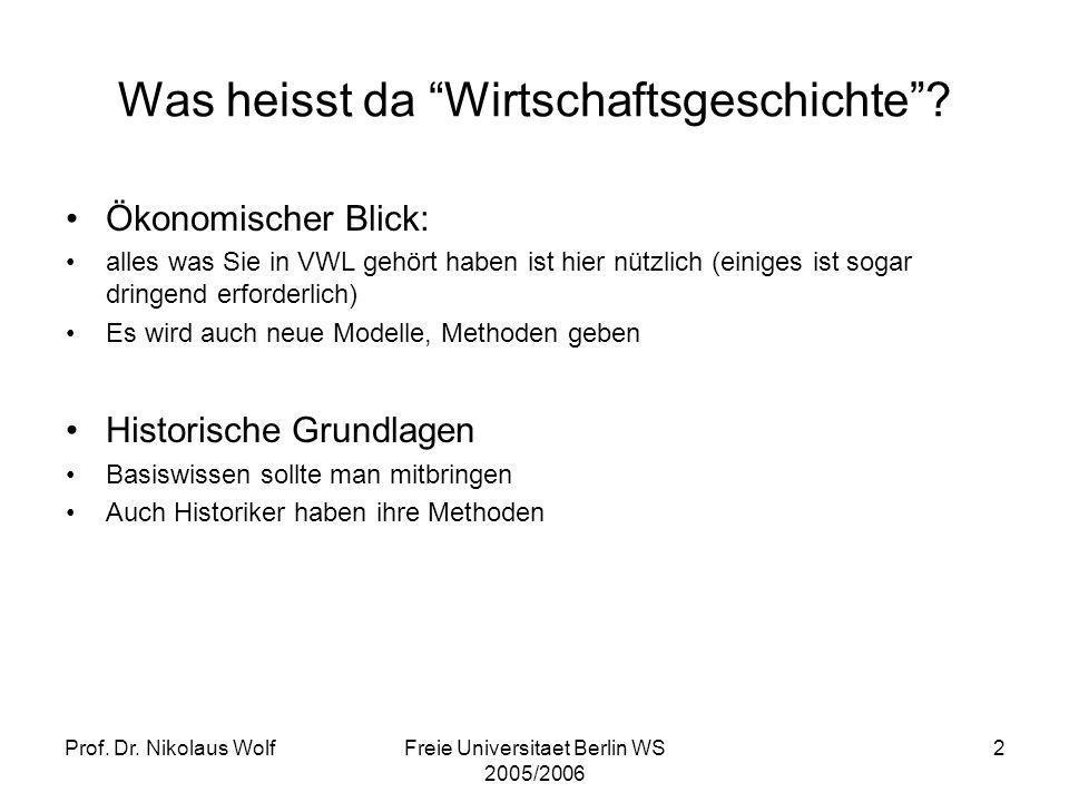 Prof. Dr. Nikolaus WolfFreie Universitaet Berlin WS 2005/2006 2 Was heisst da Wirtschaftsgeschichte? Ökonomischer Blick: alles was Sie in VWL gehört h