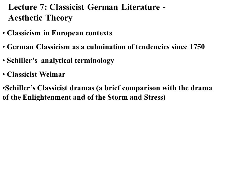 Classicism in European Contexts: German Classicism as a late development Classicist Art: period of exemplary nature - setting a norm revival of ancient classicist arts and philosophy (reception) Weimar Classicism: from Goethes journey to Italy (1786) towards Schillers death (1805) Germanys answer to the French Revolution