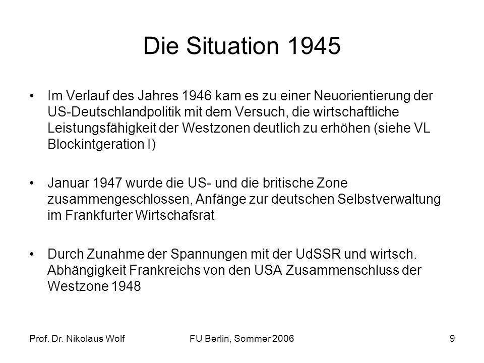 Prof. Dr. Nikolaus WolfFU Berlin, Sommer 20069 Die Situation 1945 Im Verlauf des Jahres 1946 kam es zu einer Neuorientierung der US-Deutschlandpolitik