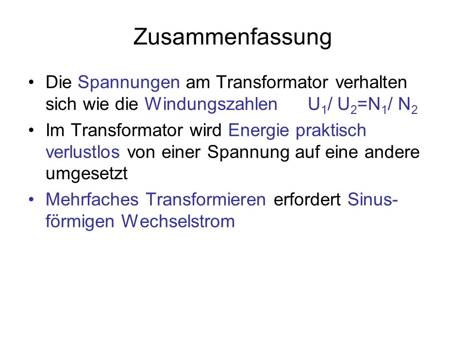 Zusammenfassung Die Spannungen am Transformator verhalten sich wie die WindungszahlenU 1 / U 2 =N 1 / N 2 Im Transformator wird Energie praktisch verlustlos von einer Spannung auf eine andere umgesetzt Mehrfaches Transformieren erfordert Sinus- förmigen Wechselstrom