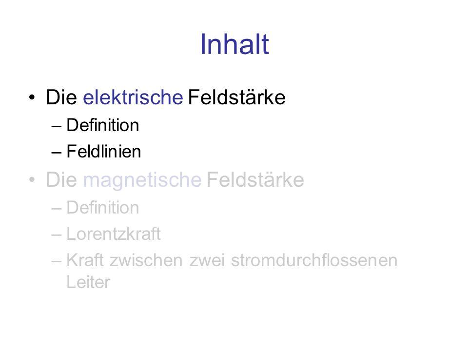 Inhalt Die elektrische Feldstärke –Definition –Feldlinien Die magnetische Feldstärke –Definition –Lorentzkraft –Kraft zwischen zwei stromdurchflossene