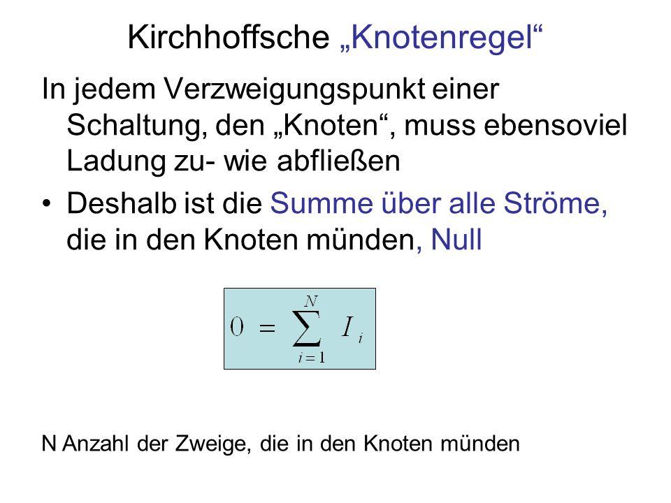 Kirchhoffsche Knotenregel In jedem Verzweigungspunkt einer Schaltung, den Knoten, muss ebensoviel Ladung zu- wie abfließen Deshalb ist die Summe über