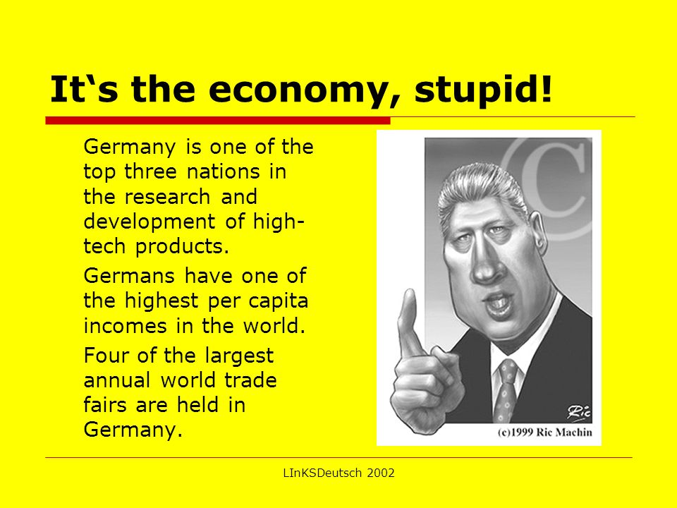 LInKSDeutsch 2002 Its the economy, stupid! Germany is one of the top three nations in the research and development of high- tech products. Germans hav