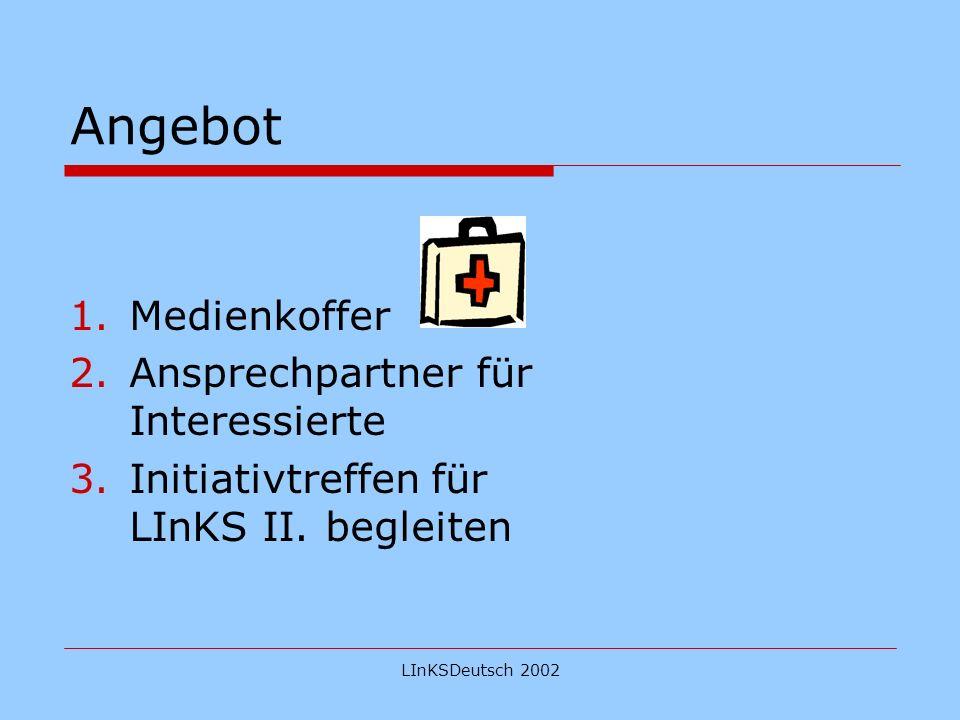 LInKSDeutsch 2002 Angebot 1.Medienkoffer 2.Ansprechpartner für Interessierte 3.Initiativtreffen für LInKS II.