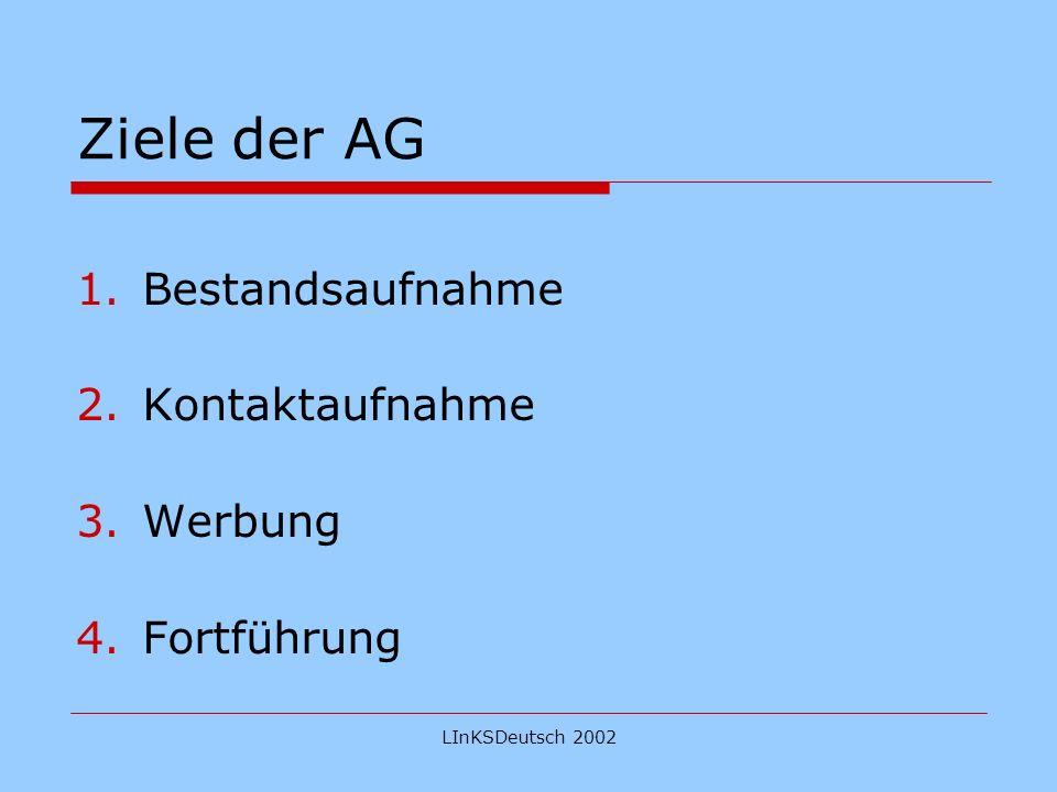 LInKSDeutsch 2002 Ziele der AG 1.Bestandsaufnahme 2.Kontaktaufnahme 3.Werbung 4.Fortführung