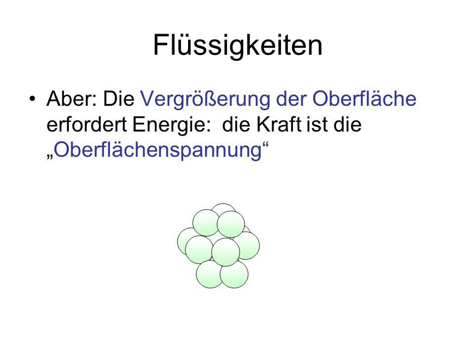 Flüssigkeiten Aber: Die Vergrößerung der Oberfläche erfordert Energie: die Kraft ist dieOberflächenspannung