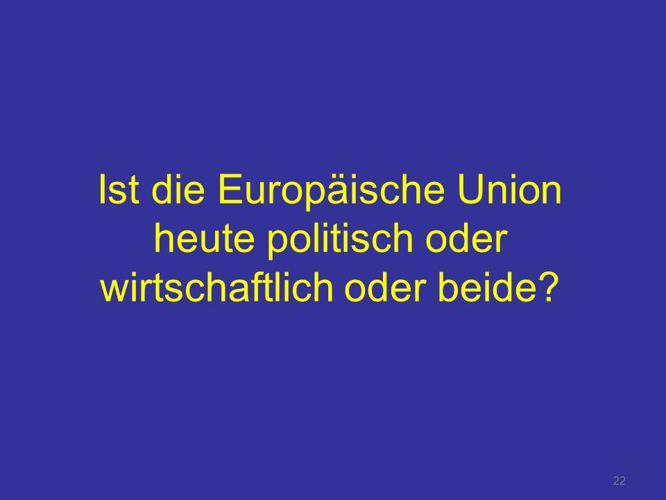 22 Ist die Europäische Union heute politisch oder wirtschaftlich oder beide?