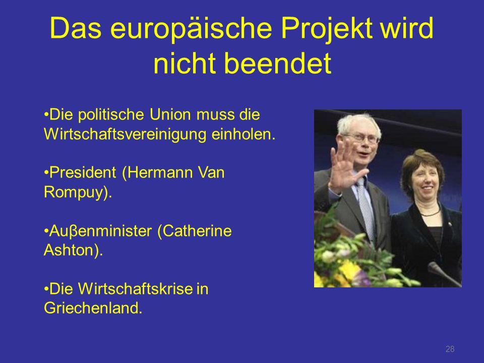 28 Das europäische Projekt wird nicht beendet Die politische Union muss die Wirtschaftsvereinigung einholen.