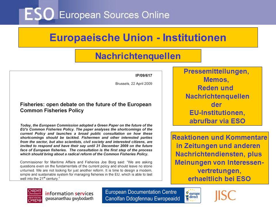 Europaeische Union - Institutionen Nachrichtenquellen Pressemitteilungen, Memos, Reden und Nachrichtenquellen der EU-Institutionen, abrufbar via ESO Reaktionen und Kommentare in Zeitungen und anderen Nachrichtendiensten, plus Meinungen von Interessen- vertretungen, erhaeltlich bei ESO
