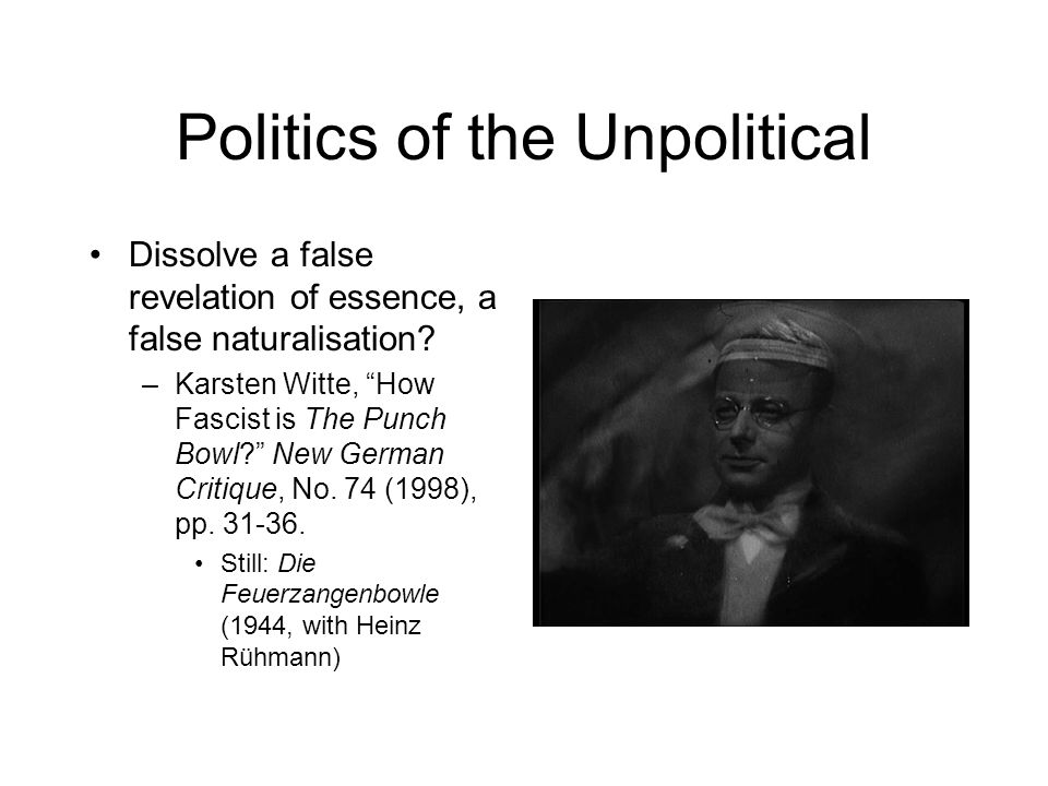 Politics of the Unpolitical Dissolve a false revelation of essence, a false naturalisation.