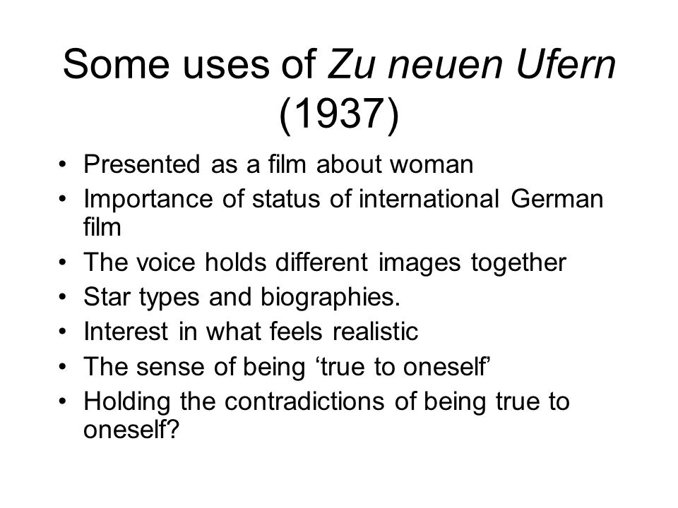 Some uses of Zu neuen Ufern (1937) Presented as a film about woman Importance of status of international German film The voice holds different images together Star types and biographies.