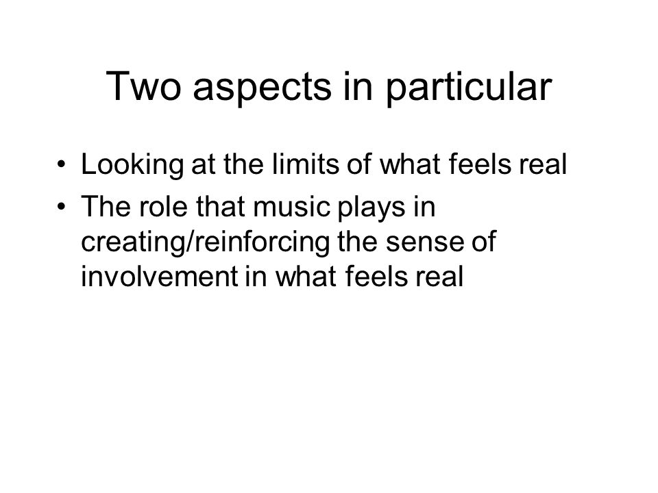 Two aspects in particular Looking at the limits of what feels real The role that music plays in creating/reinforcing the sense of involvement in what feels real