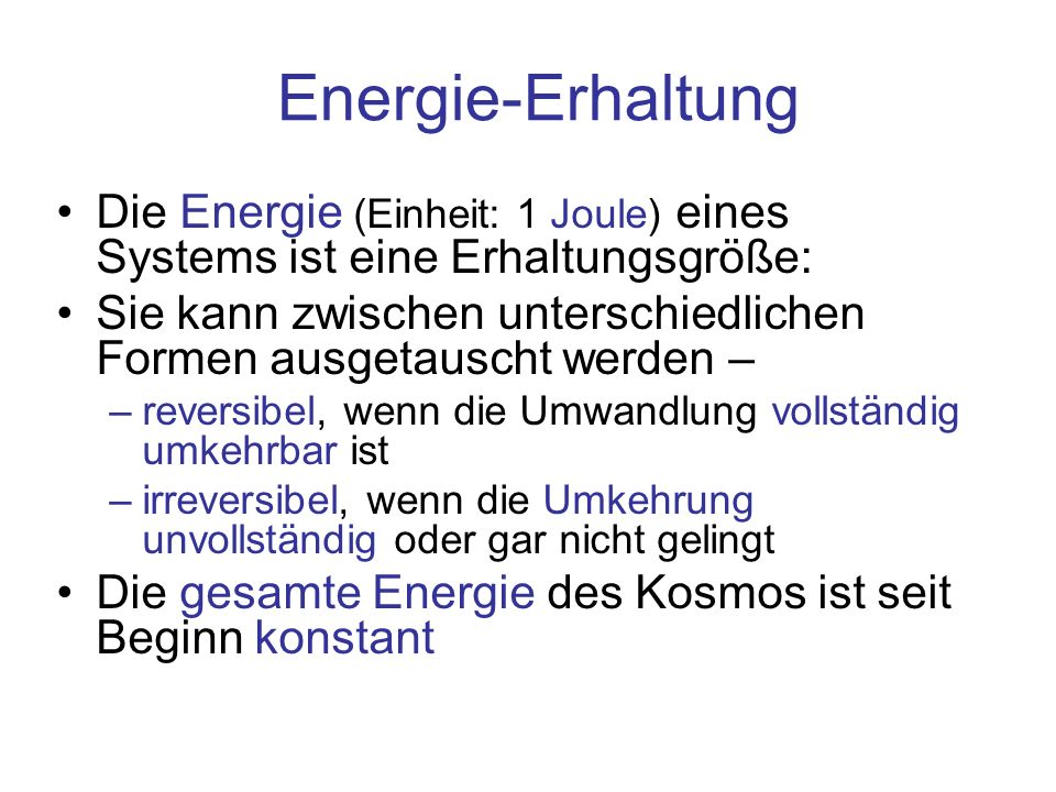 Energie-Erhaltung Die Energie (Einheit: 1 Joule) eines Systems ist eine Erhaltungsgröße: Sie kann zwischen unterschiedlichen Formen ausgetauscht werden – –reversibel, wenn die Umwandlung vollständig umkehrbar ist –irreversibel, wenn die Umkehrung unvollständig oder gar nicht gelingt Die gesamte Energie des Kosmos ist seit Beginn konstant