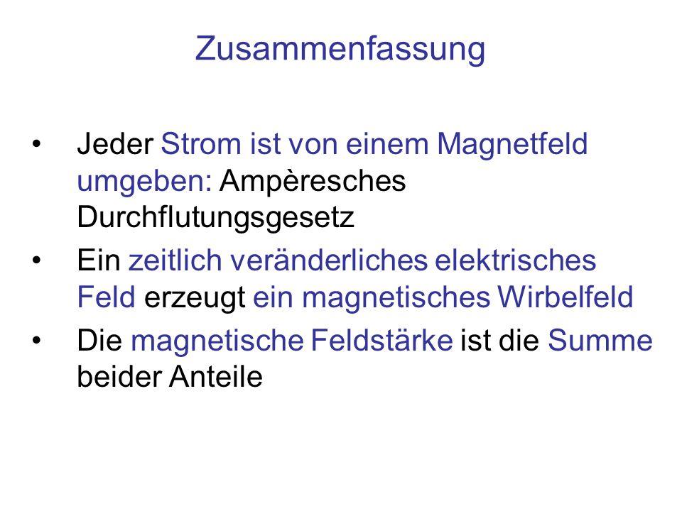 Zusammenfassung Jeder Strom ist von einem Magnetfeld umgeben: Ampèresches Durchflutungsgesetz Ein zeitlich veränderliches elektrisches Feld erzeugt ei
