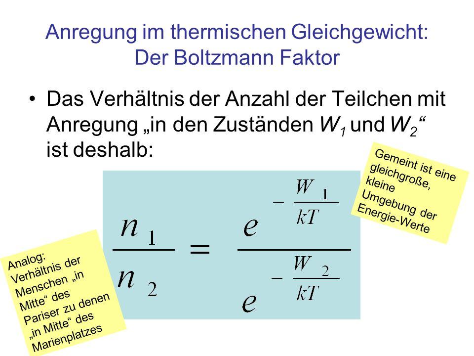 Anregung im thermischen Gleichgewicht: Der Boltzmann Faktor Das Verhältnis der Anzahl der Teilchen mit Anregung in den Zuständen W 1 und W 2 ist deshalb: Gemeint ist eine gleichgroße, kleine Umgebung der Energie-Werte Analog: Verhältnis der Menschen in Mitte des Pariser zu denen in Mitte des Marienplatzes