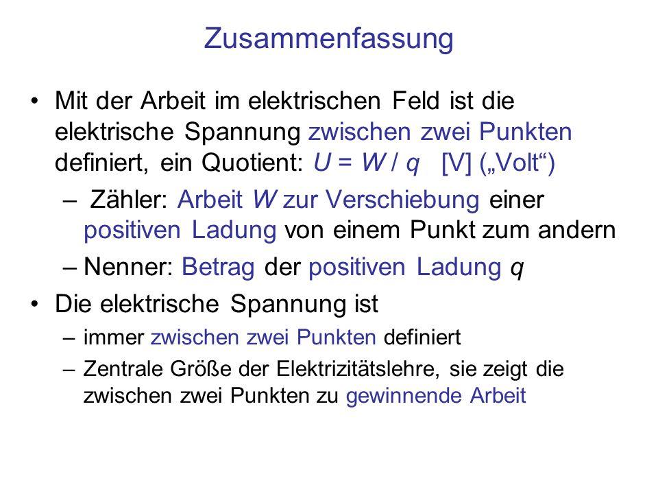 Zusammenfassung Mit der Arbeit im elektrischen Feld ist die elektrische Spannung zwischen zwei Punkten definiert, ein Quotient: U = W / q [V] (Volt) –