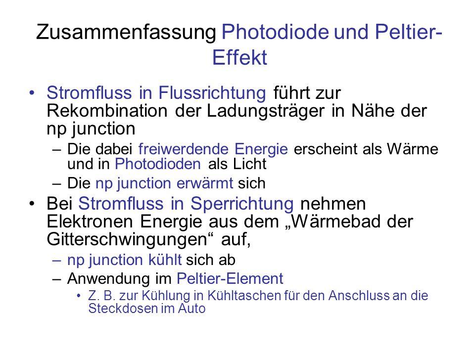 Zusammenfassung Photodiode und Peltier- Effekt Stromfluss in Flussrichtung führt zur Rekombination der Ladungsträger in Nähe der np junction –Die dabe
