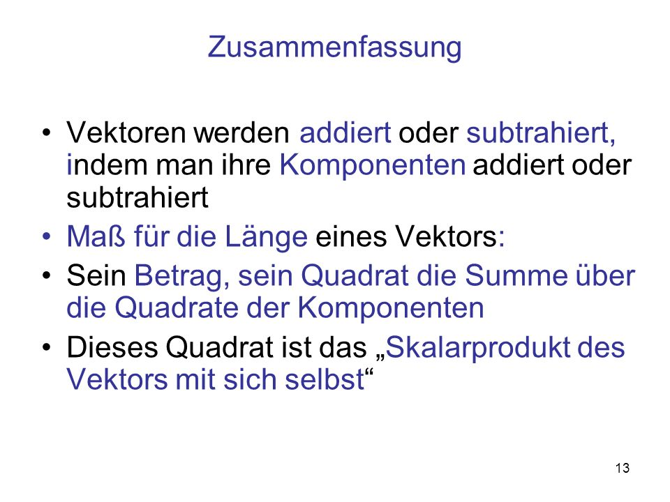 13 Zusammenfassung Vektoren werden addiert oder subtrahiert, indem man ihre Komponenten addiert oder subtrahiert Maß für die Länge eines Vektors: Sein