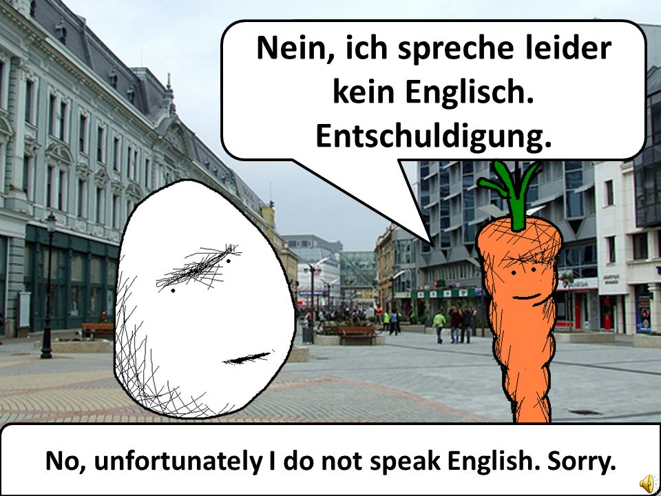 Excuse me, do you speak English? Entschuldigung, sprechen Sie Englisch?