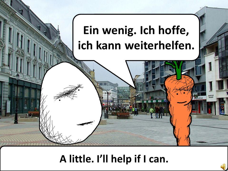 A little. Ill help if I can. Ein wenig. Ich hoffe, ich kann weiterhelfen.