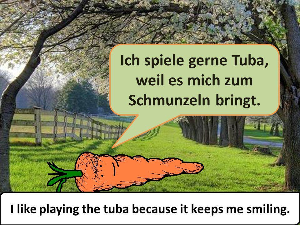 Ich spiele gerne Tuba, weil es mich zum Schmunzeln bringt.