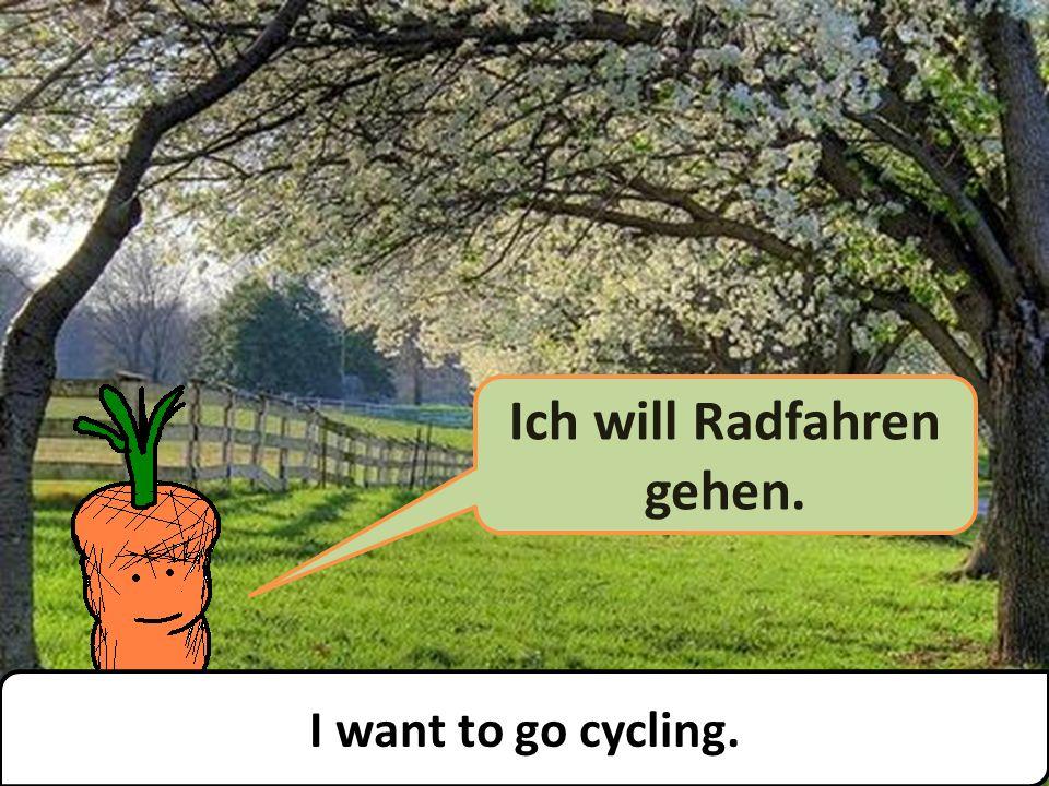 Ich will Radfahren gehen. I want to go cycling.