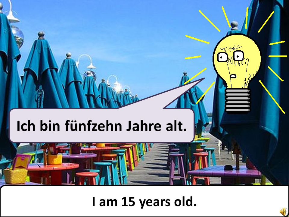 Ich bin fünfzehn Jahre alt. I am 15 years old.