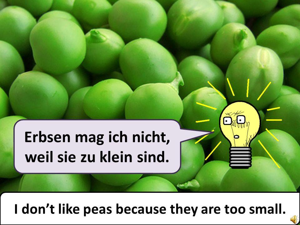 Erbsen mag ich nicht, weil sie zu klein sind. I dont like peas because they are too small.