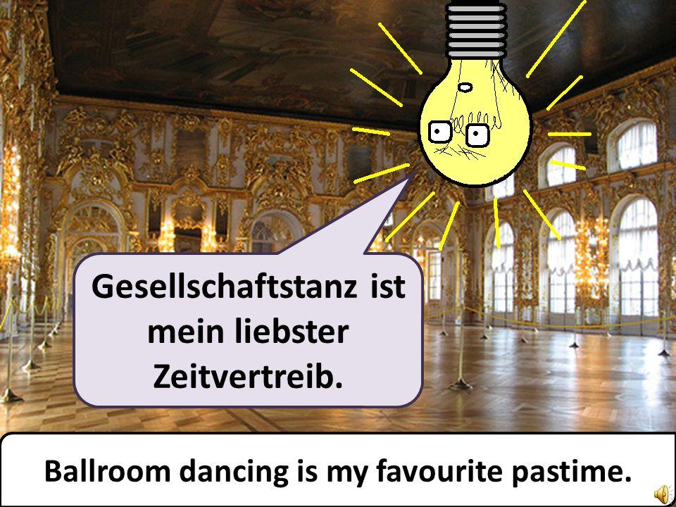 Gesellschaftstanz ist mein liebster Zeitvertreib. Ballroom dancing is my favourite pastime.