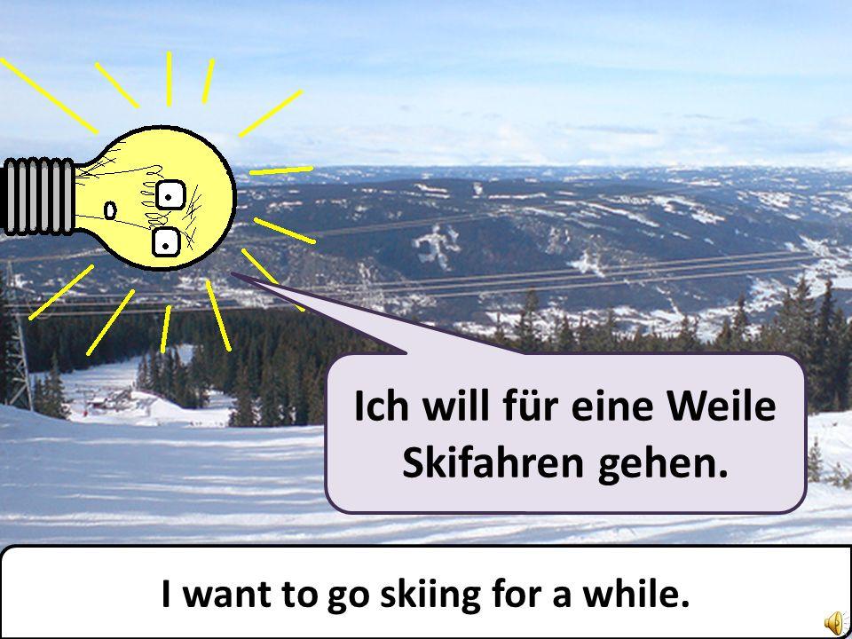 Ich will für eine Weile Skifahren gehen. I want to go skiing for a while.