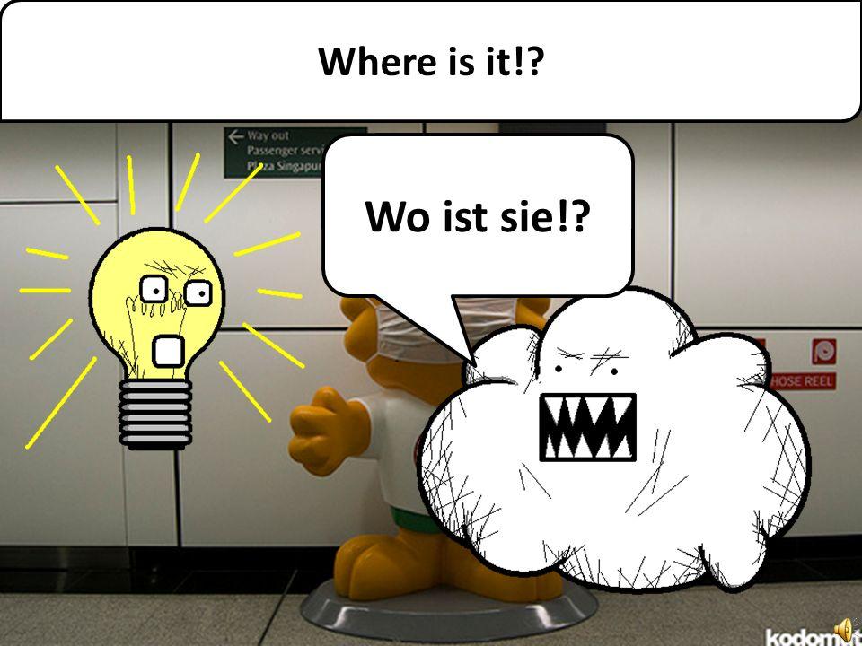 Where is it!? Wo ist sie!?