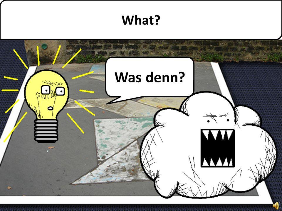 What? Was denn?