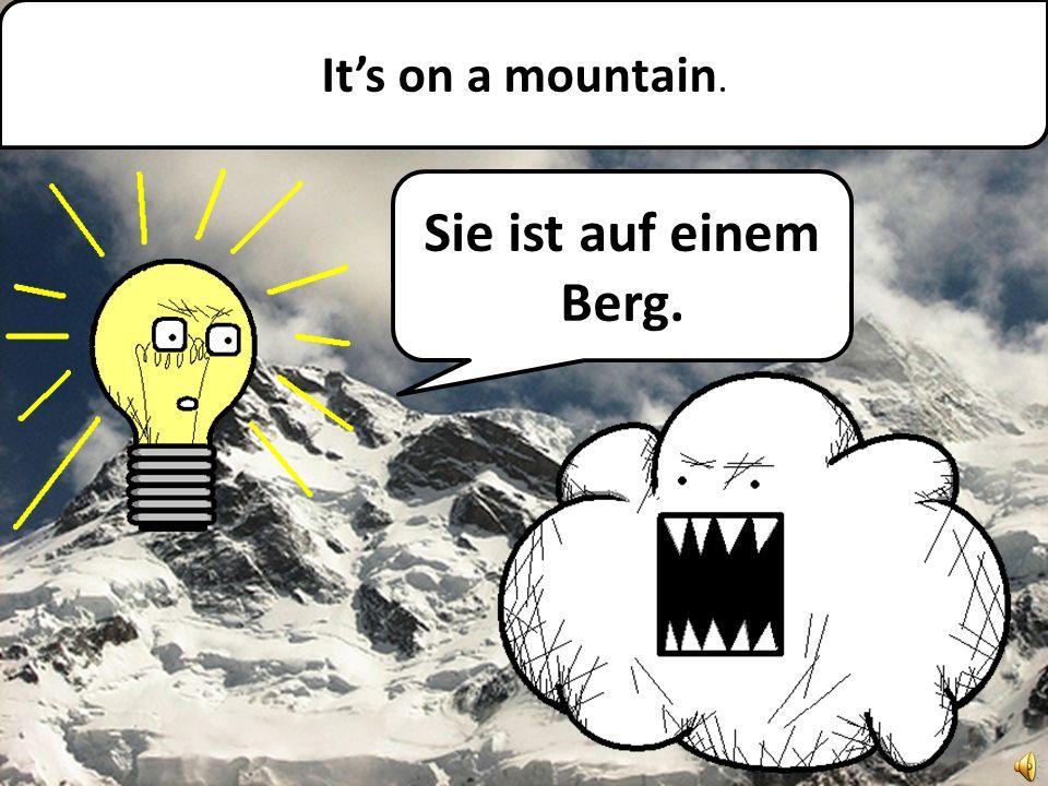 Its on a mountain. Sie ist auf einem Berg.