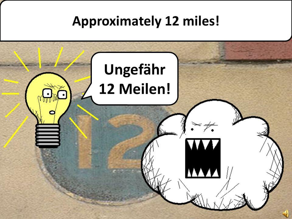 Approximately 12 miles! Ungefähr 12 Meilen!