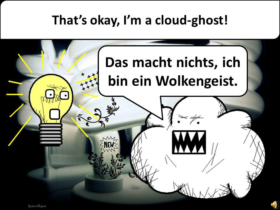Thats okay, Im a cloud-ghost! Das macht nichts, ich bin ein Wolkengeist.