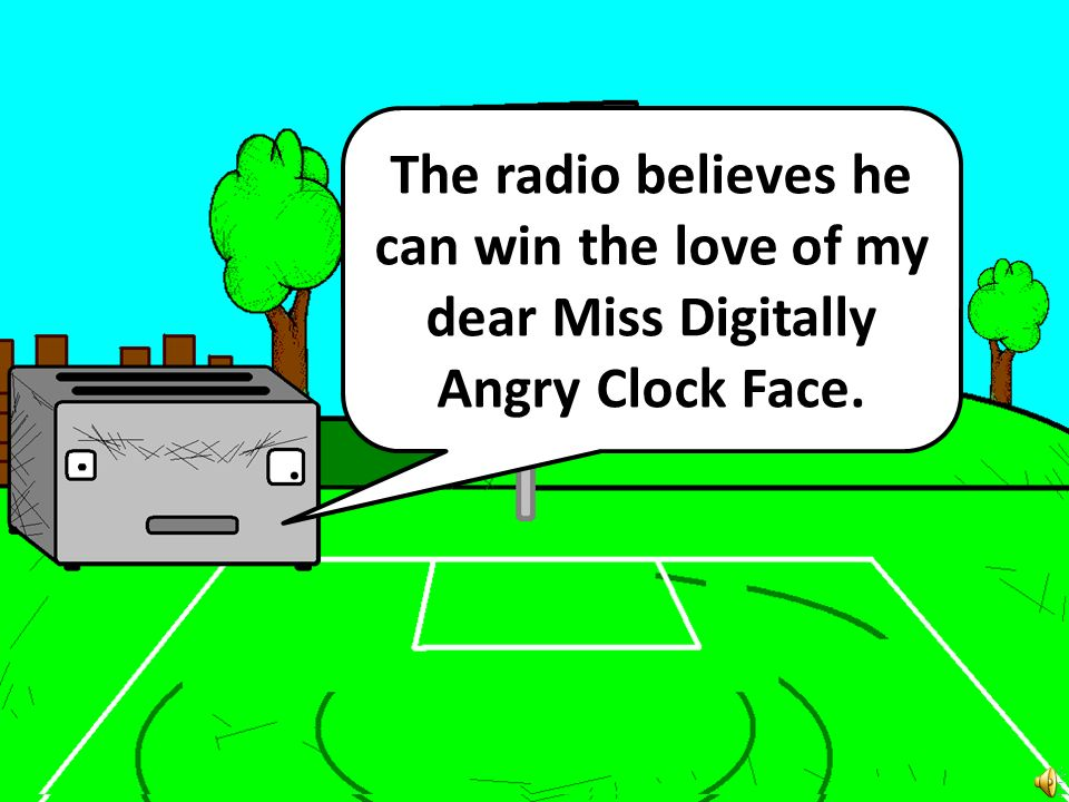 The radio believes he can win the love of my dear Miss Digitally Angry Clock Face.