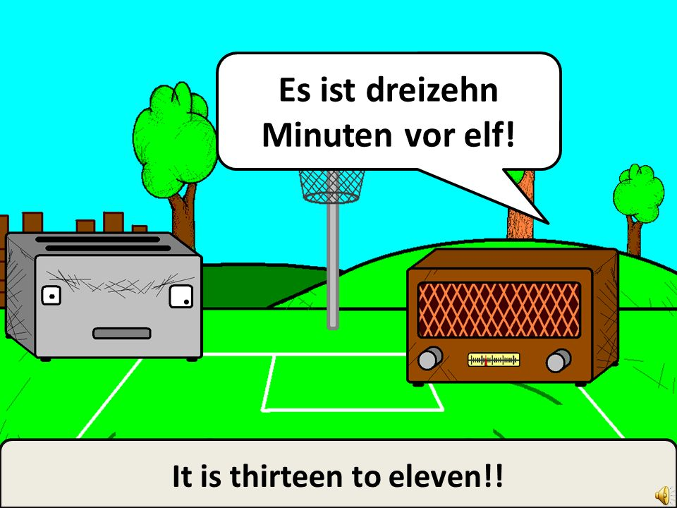 It is… thirteen to… to… to… Es ist… dreizehn Minuten vor… vor… vor…