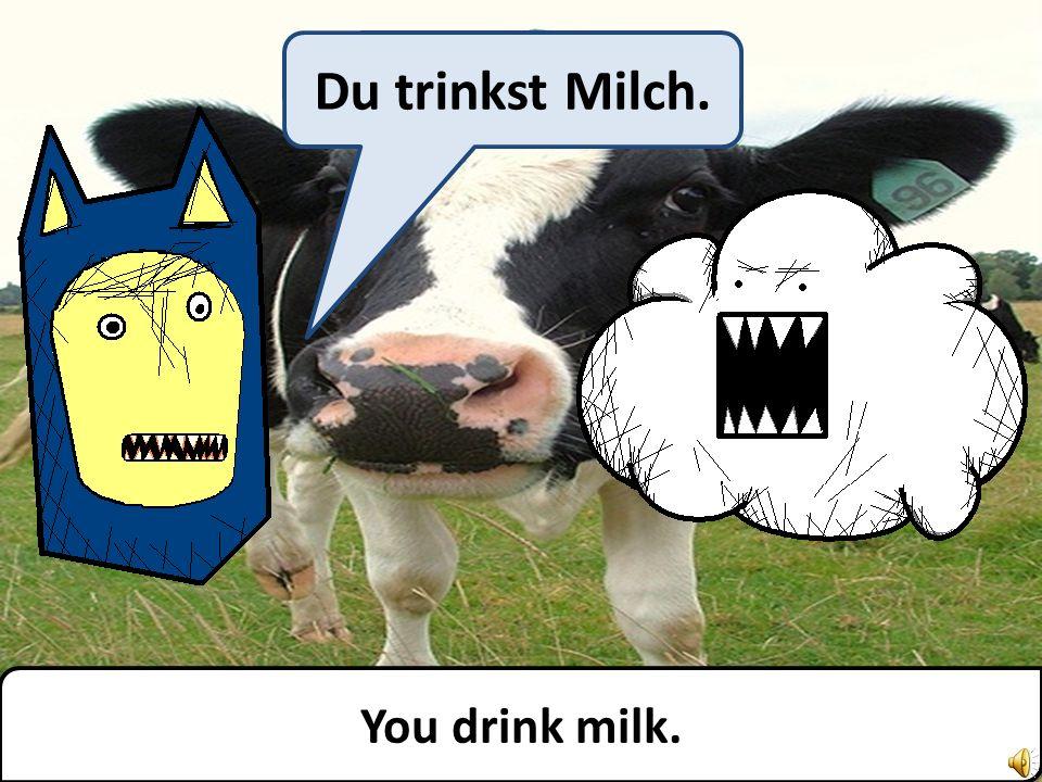 You drink milk. Du trinkst Milch.