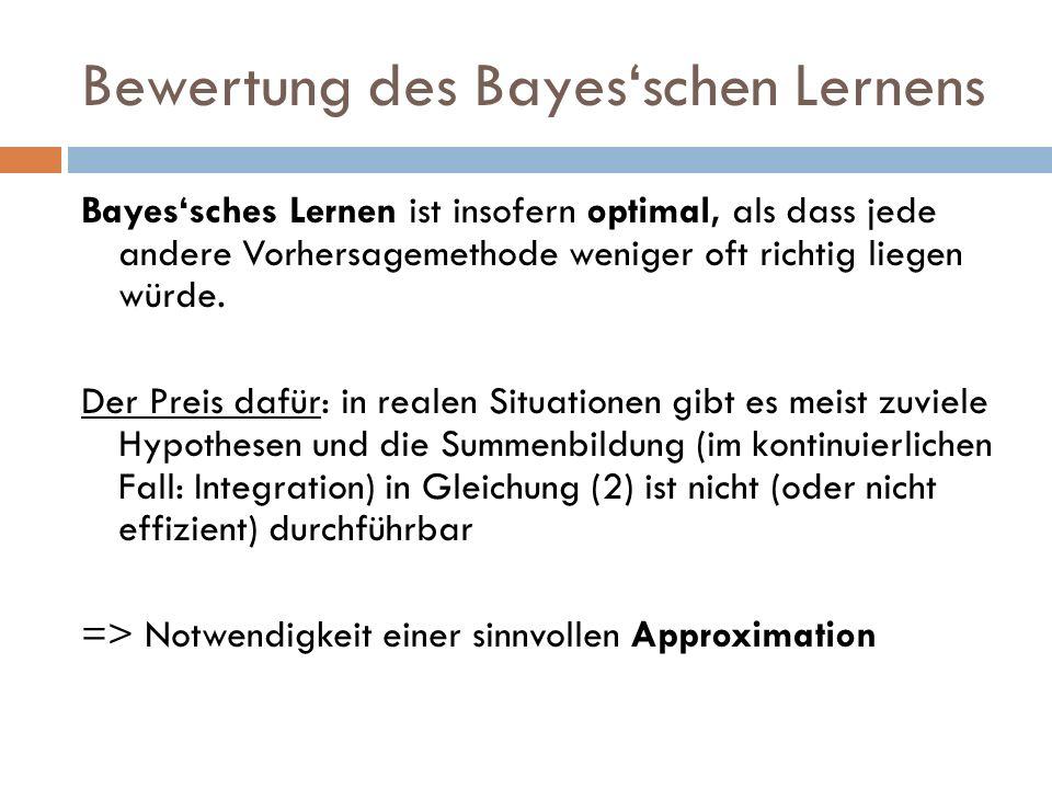 Bewertung des Bayesschen Lernens Bayessches Lernen ist insofern optimal, als dass jede andere Vorhersagemethode weniger oft richtig liegen würde. Der