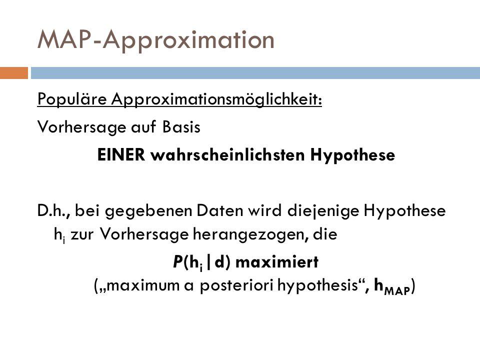 MAP-Approximation Populäre Approximationsmöglichkeit: Vorhersage auf Basis EINER wahrscheinlichsten Hypothese D.h., bei gegebenen Daten wird diejenige