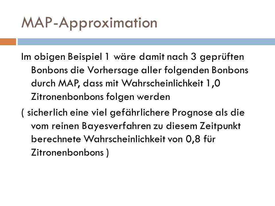 MAP-Approximation Im obigen Beispiel 1 wäre damit nach 3 geprüften Bonbons die Vorhersage aller folgenden Bonbons durch MAP, dass mit Wahrscheinlichke